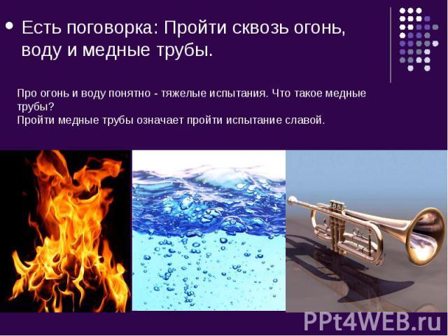 Есть поговорка: Пройти сквозь огонь, воду и медные трубы. Про огонь и воду понятно - тяжелые испытания. Что такое медные трубы?Пройти медные трубы означает пройти испытание славой.