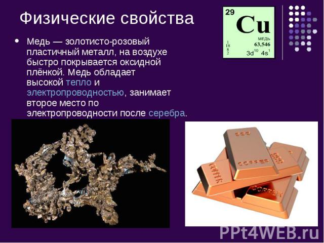 Физические свойства Медь— золотисто-розовый пластичный металл, на воздухе быстро покрывается оксидной плёнкой. Медь обладает высокойтеплоиэлектропроводностью, занимает второе место по электропроводности послесеребра.