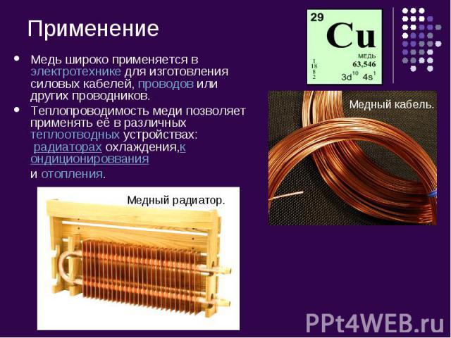Медь широко применяется вэлектротехникедля изготовления силовых кабелей,проводовили других проводников.Теплопроводимость меди позволяет применять её в различныхтеплоотводных устройствах: радиаторахохлаждения,кондиционироввания иотопления.