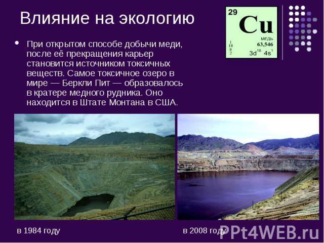 При открытом способе добычи меди, после её прекращения карьер становится источником токсичных веществ. Самое токсичное озеро в мире—Беркли Пит— образовалось в кратере медного рудника. Оно находится в Штате Монтана в США.