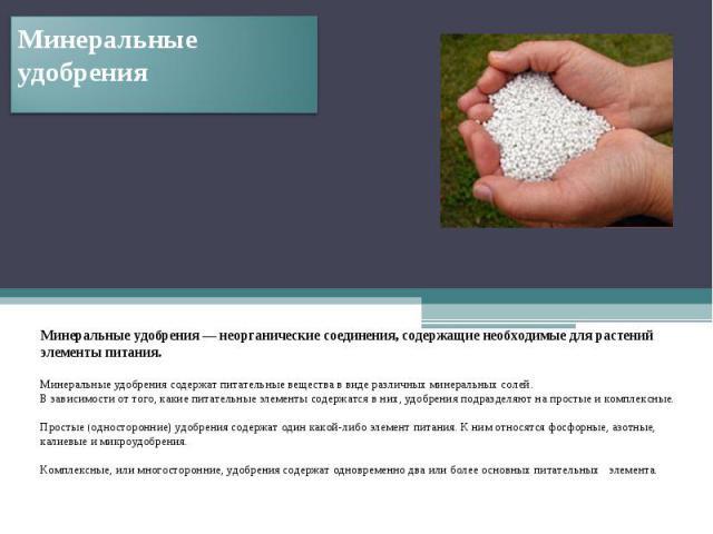 Минеральные удобрения Минеральные удобрения — неорганические соединения, содержащие необходимые для растений элементы питания.Минеральные удобрения содержат питательные вещества в виде различных минеральных солей.В зависимости от того, какие питател…
