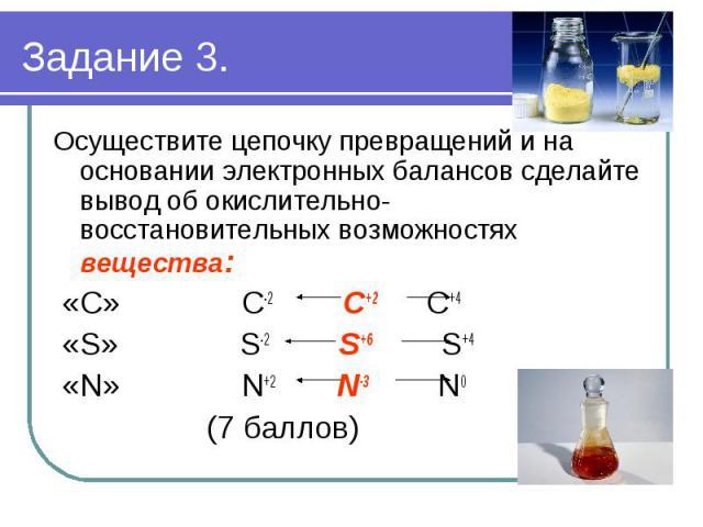 Осуществите цепочку превращений и на основании электронных балансов сделайте вывод об окислительно- восстановительных возможностях вещества: «С» С-2 С+2 С+4 «S» S-2 S+6 S+4 «N» N+2 N-3 N0 (7 баллов)