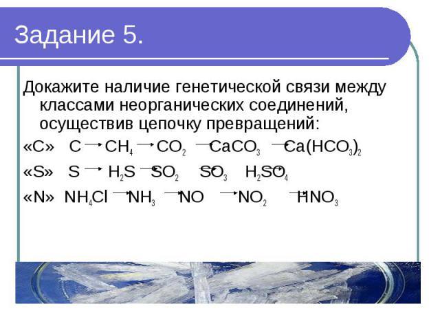 Докажите наличие генетической связи между классами неорганических соединений, осуществив цепочку превращений:«С» C CH4 CO2 CaCO3 Ca(HCO3)2«S» S H2S SO2 SO3 H2SO4«N» NH4Cl NH3 NO NO2 НNO3 (4 баллов)