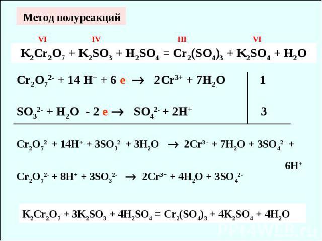 Метод полуреакций K2Cr2O7 + K2SO3 + H2SO4 = Cr2(SO4)3 + K2SO4 + H2O Cr2O72- + 14 H+ + 6 е 2Cr3+ + 7H2O 1SO32- + H2O - 2 е SO42- + 2H+ 3 Cr2O72- + 14H+ + 3SO32- + 3H2O 2Cr3+ + 7H2O + 3SO42- + 6H+ Cr2O72- + 8H+ + 3SO32- 2Cr3+ + 4H2O + 3SO42- K2Cr2O7 +…