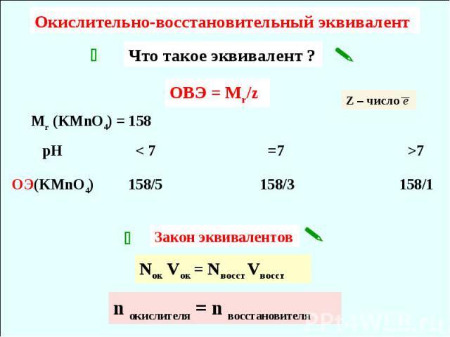 Окислительно-восстановительный эквивалент Что такое эквивалент ? ОВЭ = Мr/z Mr (KMnO4) = 158 OЭ(KMnO4) Закон эквивалентов Nок Vок = Nвосст Vвосст n окислителя = n восстановителя