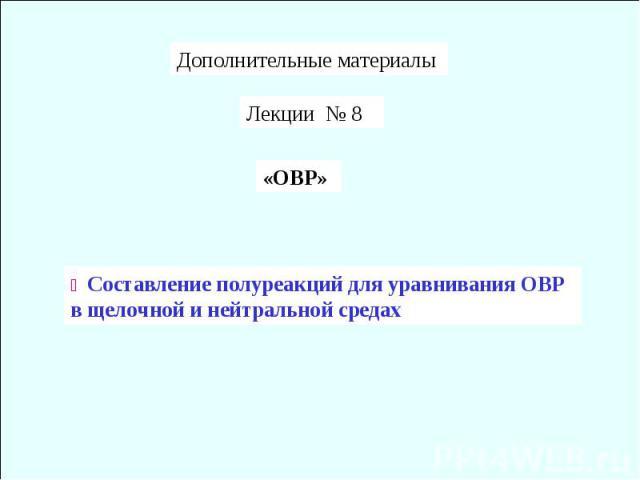 Дополнительные материалы Лекции № 8 «ОВР» Составление полуреакций для уравнивания ОВР в щелочной и нейтральной средах