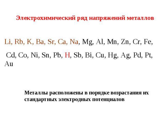 Электрохимический ряд напряжений металлов Li, Rb, K, Ba, Sr, Ca, Na, Mg, Al, Mn, Zn, Cr, Fe, Cd, Co, Ni, Sn, Pb, H, Sb, Bi, Cu, Hg, Ag, Pd, Pt, Au Металлы расположены в порядке возрастания их стандартных электродных потенциалов