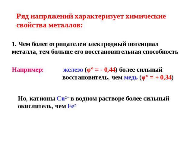 Ряд напряжений характеризует химические свойства металлов: 1. Чем более отрицателен электродный потенциал металла, тем больше его восстановительная способность Например: железо (φ° = - 0,44) более сильный восстановитель, чем медь (φ° = + 0,34) Но, к…