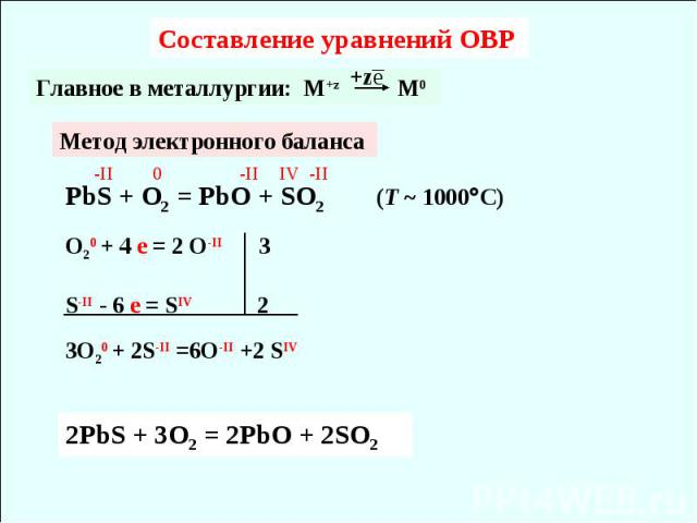 Составление уравнений ОВР Главное в металлургии: M+z M0 Метод электронного баланса PbS + O2 = PbO + SO2 (T ~ 1000C) O20 + 4 e = 2 O-II 3S-II - 6 e = SIV 2 3O20 + 2S-II =6O-II +2 SIV 2PbS + 3O2 = 2PbO + 2SO2
