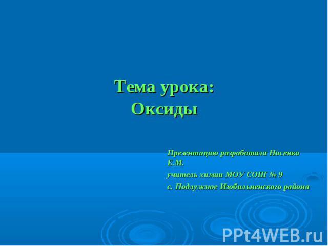 Тема урока:Оксиды Презентацию разработала Носенко Е.М.учитель химии МОУ СОШ № 9 с. Подлужное Изобильненского района