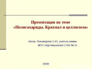 Презентация по теме«Полисахариды. Крахмал и целлюлоза» Автор: Пономарева О.Ю. уч