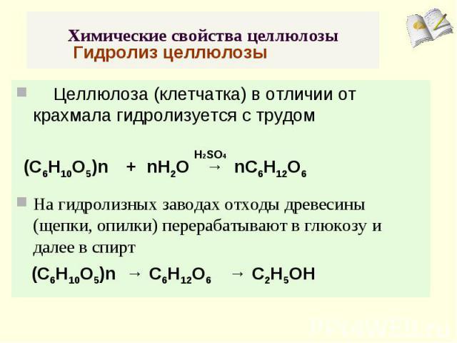 Химические свойства целлюлозы Гидролиз целлюлозы Целлюлоза (клетчатка) в отличии от крахмала гидролизуется с трудом На гидролизных заводах отходы древесины (щепки, опилки) перерабатывают в глюкозу и далее в спирт