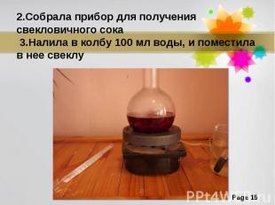 2.Собрала прибор для получения свекловичного сока 3.Налила в колбу 100 мл воды,