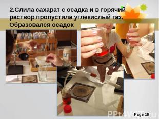 2.Слила сахарат с осадка и в горячий раствор пропустила углекислый газ. Образова