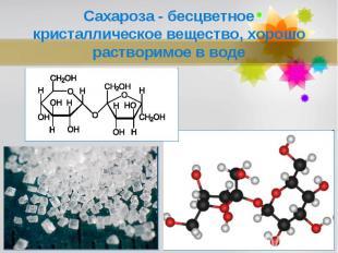 Сахароза - бесцветное кристаллическое вещество, хорошо растворимое в воде