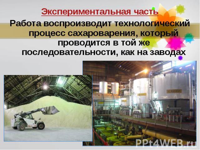 Экспериментальная частьРабота воспроизводит технологический процесс сахароварения, который проводится в той же последовательности, как на заводах