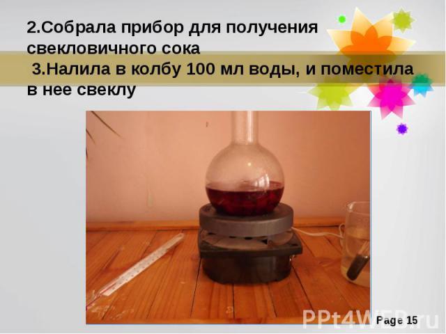 2.Собрала прибор для получения свекловичного сока 3.Налила в колбу 100 мл воды, и поместила в нее свеклу