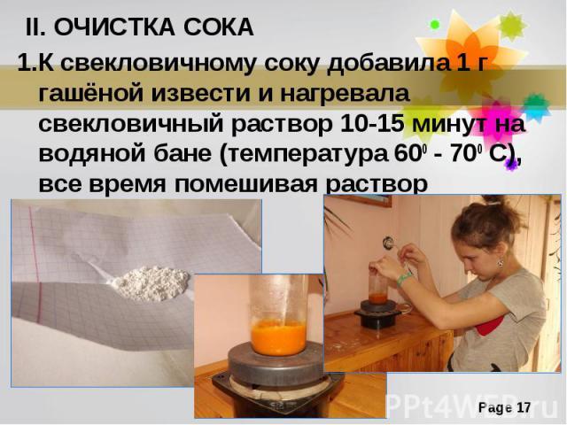 II. ОЧИСТКА СОКА1.К свекловичному соку добавила 1 г гашёной извести и нагревала свекловичный раствор 10-15 минут на водяной бане (температура 600 - 700 С), все время помешивая раствор