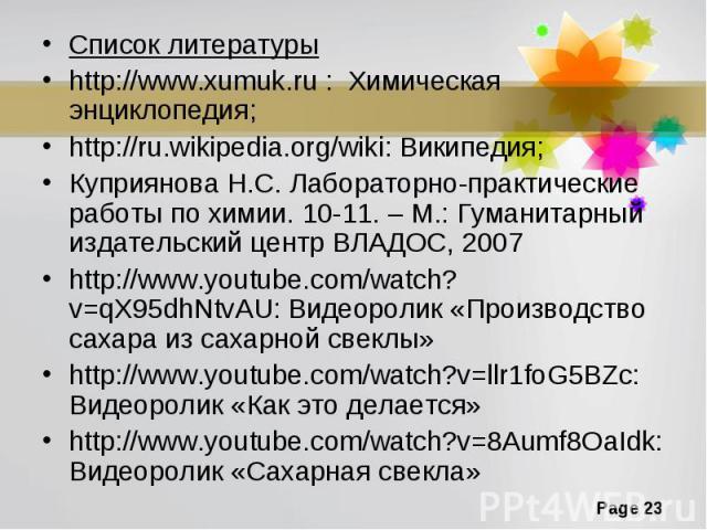 Список литературыhttp://www.xumuk.ru : Химическая энциклопедия;http://ru.wikipedia.org/wiki: Википедия;Куприянова Н.С. Лабораторно-практические работы по химии. 10-11. – М.: Гуманитарный издательский центр ВЛАДОС, 2007http://www.youtube.com/watch?v=…