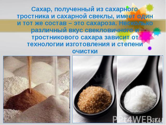 Сахар, полученный из сахарного тростника и сахарной свеклы, имеет один и тот же состав – это сахароза. Несколько различный вкус свекловичного и тростникового сахара зависит от технологии изготовления и степени очистки