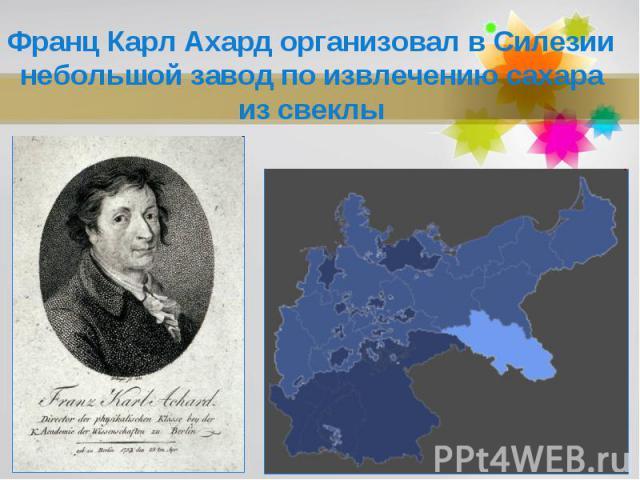 Франц Карл Ахард организовал в Силезии небольшой завод по извлечению сахара из свеклы