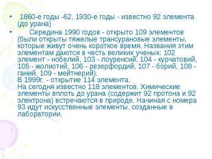 1860-е годы -62, 1930-е годы - известно 92 элемента (до урана) Середина 1990 год