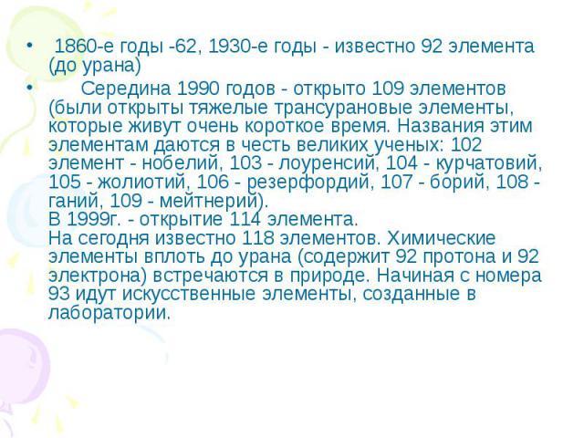 1860-е годы -62, 1930-е годы - известно 92 элемента (до урана) Середина 1990 годов - открыто 109 элементов (были открыты тяжелые трансурановые элементы, которые живут очень короткое время. Названия этим элементам даются в честь великих ученых: 102 э…