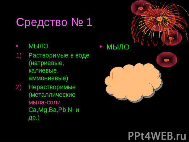 МЫЛОРастворимые в воде (натриевые, калиевые, аммониевые)Нерастворимые (металлические мыла-соли Ca,Mg,Ba,Pb,Ni и др.)
