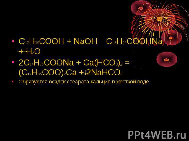 C17H35COOH + NaOH C17H35COOHNa + H2O2C17H35COONa + Ca(HCO3)2 = (C17H35COO)2Ca + 2NaHCO3Образуется осадок стеарата кальция в жесткой воде