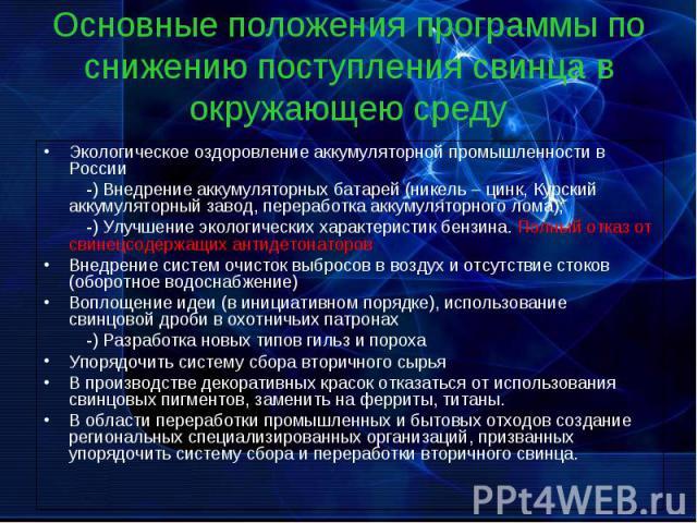 Основные положения программы по снижению поступления свинца в окружающею среду Экологическое оздоровление аккумуляторной промышленности в России -) Внедрение аккумуляторных батарей (никель – цинк, Курский аккумуляторный завод, переработка аккумулято…