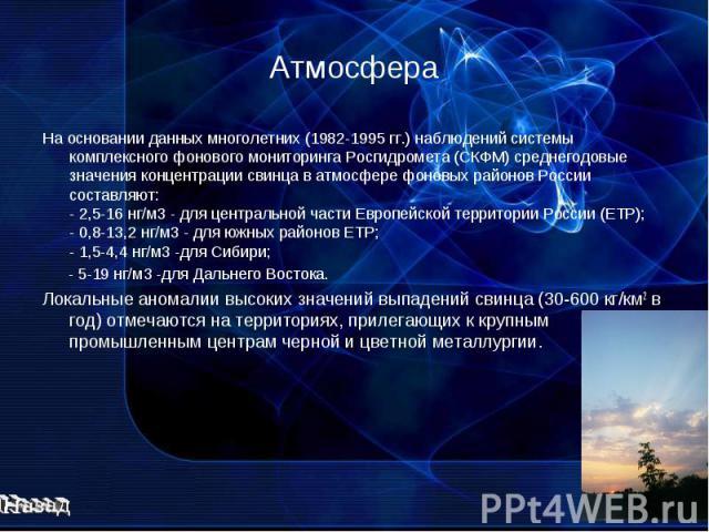 Атмосфера На основании данных многолетних (1982-1995 гг.) наблюдений системы комплексного фонового мониторинга Росгидромета (СКФМ) среднегодовые значения концентрации свинца в атмосфере фоновых районов России составляют: - 2,5-16 нг/м3 - для централ…