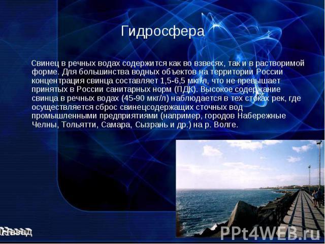 Гидросфера Свинец в речных водах содержится как во взвесях, так и в растворимой форме. Для большинства водных объектов на территории России концентрация свинца составляет 1,5-6,5 мкг/л, что не превышает принятых в России санитарных норм (ПДК). Высок…