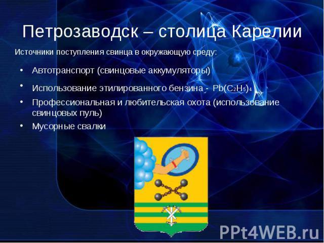 Петрозаводск – столица Карелии Автотранспорт (свинцовые аккумуляторы)Использование этилированного бензина - Pb(C2H5)4Профессиональная и любительская охота (использование свинцовых пуль)Мусорные свалки