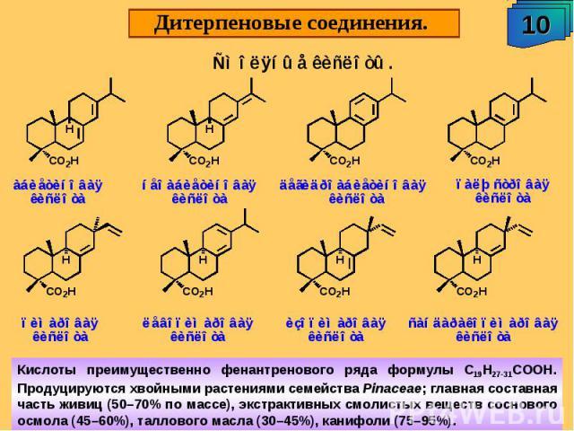 Дитерпеновые соединения. Кислоты преимущественно фенантренового ряда формулы С19Н27-31СООН. Продуцируются хвойными растениями семейства Pinaceae; главная составная часть живиц (50–70% по массе), экстрактивных смолистых веществ соснового осмола (45–6…