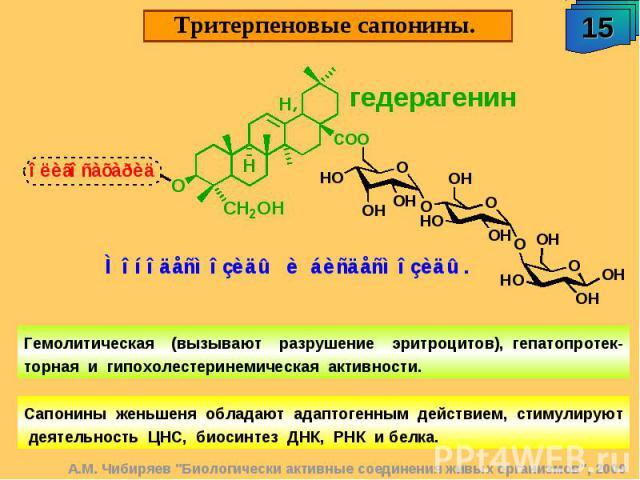 Тритерпеновые сапонины. Гемолитическая (вызывают разрушение эритроцитов), гепатопротек-торная и гипохолестеринемическая активности. Сапонины женьшеня обладают адаптогенным действием, стимулируют деятельность ЦНС, биосинтез ДНК, РНК и белка.