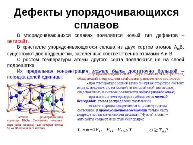Дефекты упорядочивающихся сплавов В упорядочивающихся сплавах появляется новый тип дефектов – антисайт. В кристалле упорядочивающегося сплава из двух сортов атомов AmBn существуют две подрешетки, заселенные соответственно атомами А и В. С ростом тем…