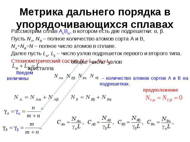 Метрика дальнего порядка в упорядочивающихся сплавах Рассмотрим сплав AnBm, в котором есть две подрешетки: α, β. Пусть NA, NB – полное количество атомов сорта A и B, NA+NB=N – полное число атомов в сплаве.Далее пусть L, L – число узлов подрешеток пе…
