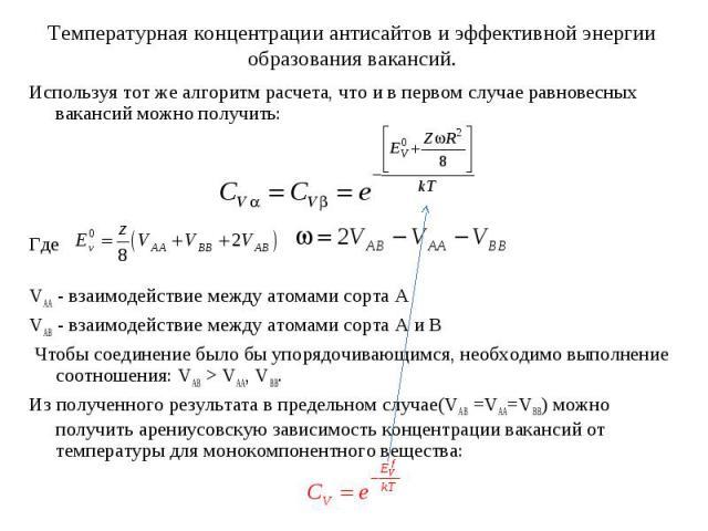 Используя тот же алгоритм расчета, что и в первом случае равновесных вакансий можно получить:ГдеVAA - взаимодействие между атомами сорта AVAB - взаимодействие между атомами сорта A и B Чтобы соединение было бы упорядочивающимся, необходимо выполнени…