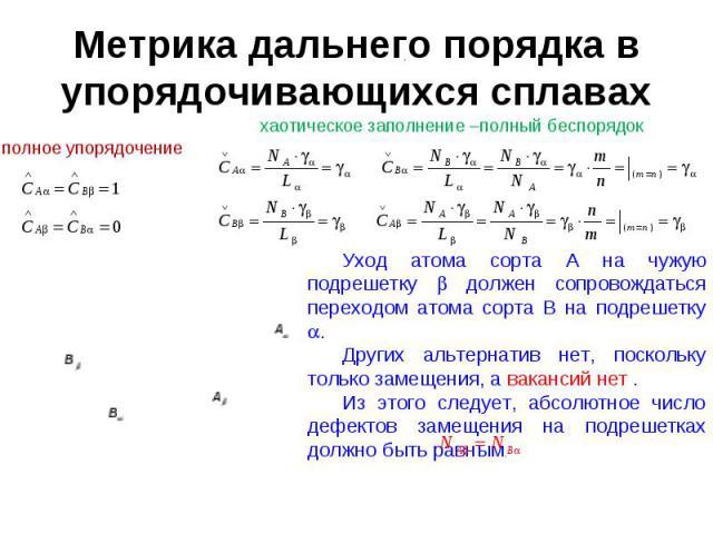 Метрика дальнего порядка в упорядочивающихся сплавах Уход атома сорта A на чужую подрешетку должен сопровождаться переходом атома сорта B на подрешетку . Других альтернатив нет, поскольку только замещения, а вакансий нет . Из этого следует, абсолютн…