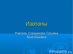 ИзотопыУчитель Страшнова Татьяна Анатольевна