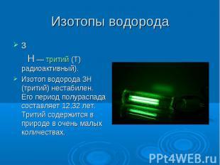3 Н— тритий (T) радиоактивный).Изотоп водорода 3Н (тритий) нестабилен. Его пери