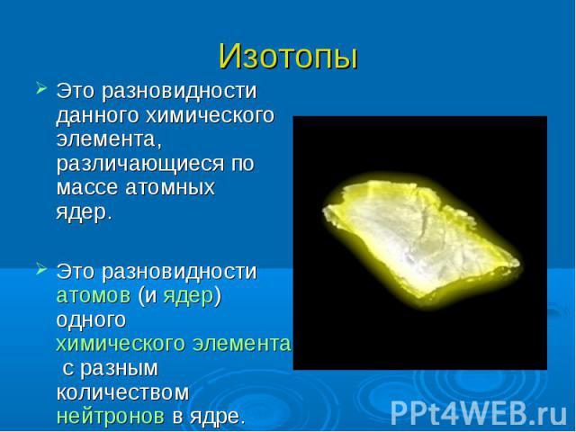 Изотопы Это разновидности данного химического элемента, различающиеся по массе атомных ядер. Это разновидности атомов (и ядер) одного химического элемента с разным количеством нейтронов в ядре.