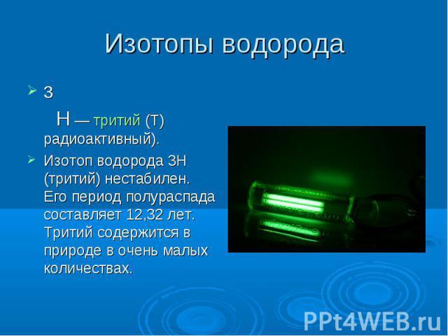 3 Н— тритий (T) радиоактивный).Изотоп водорода 3Н (тритий) нестабилен. Его период полураспада составляет 12,32 лет. Тритий содержится в природе в очень малых количествах.