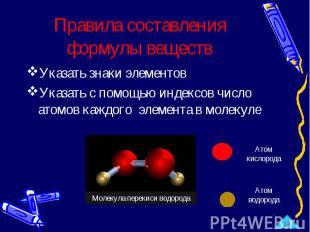 Правила составления формулы веществ Указать знаки элементовУказать с помощью инд