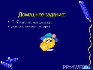 Домашнее задание: П. 7 (ЧИТАТЬ), №10, 12 стр.49(п)ДОМ. ЭКСПЕРИМЕНТ №2 стр.49