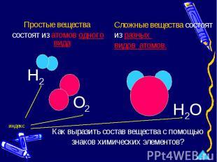 Простые вещества состоят из атомов одного вида Сложные вещества состоят из разны