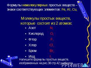 Формулы немолекулярных простых веществ –знаки соответствующих элементов: Fe, Al,