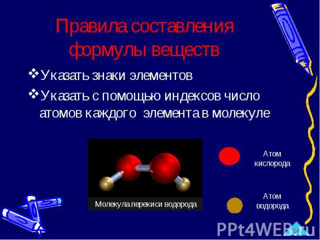 Правила составления формулы веществ Указать знаки элементовУказать с помощью индексов число атомов каждого элемента в молекуле