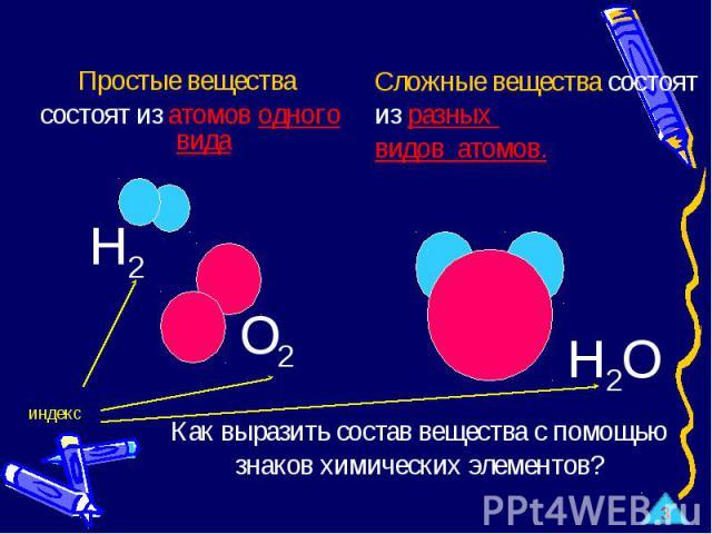 Простые вещества состоят из атомов одного вида Сложные вещества состоят из разных видов атомов. Как выразить состав вещества с помощью знаков химических элементов?