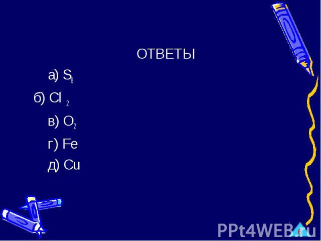 ОТВЕТЫ а) S8 б) Cl 2 в) O2 г) Fe д) Cu